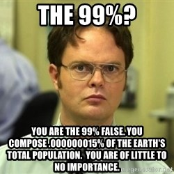 Dwight Meme - The 99%? You are the 99% False. You compose .000000015% of the earth's total population.  You are of little to no importance.