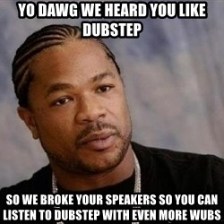 Yo Dawg - yo dAWG WE HEARD YOU LIKE DUBSTEP SO WE BROKE YOUR SPEAKERS SO YOU CAN LISTEN TO DUBSTEP WITH EVEN MORE WUBS
