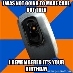 Gladoss - I was not going to make cake, but then I remembered it's your birthday