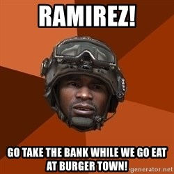 Sgt. Foley - Ramirez! Go take the bank while we go eat at burger town!