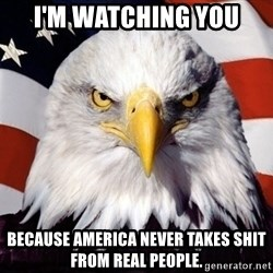 American Pride Eagle - I'm watching you because america never takes shit from real people.