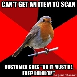 "Retail Robin - Can't get an item to scan customer goes ""oh it must be free! lololol!"""