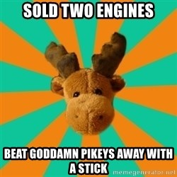 Socially Inept Moose - Sold two engines beat goddamn pikeys away with a stick