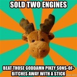 Socially Inept Moose - sold two engines Beat those goddamn pikey sons-of-bitches away with a stick