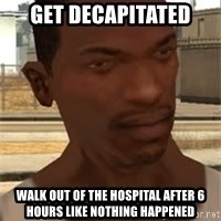 Nigga Cj - get decapitated walk out of the hospital after 6 hours like nothing happened