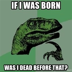Philosoraptor - If i was born was i dead before that?