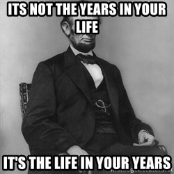 Abraham Lincoln  - its not the years in your life it's the life in your years