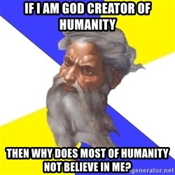 God - If i am god creator of humanity then why does most of humanity not believe in me?