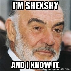 sean connery ftw - I'm Shexshy And I Know It.