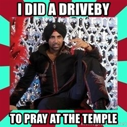 Indian gangster wannabe - i did a driveby to pray at the temple