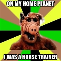 Alien Life Form  - on my home planet i was a horse trainer