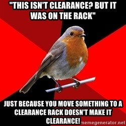 """Retail Robin - """"This isn't clearance? but it was on the rack"""" just because you move something to a clearance rack doesn't make it clearance!"""