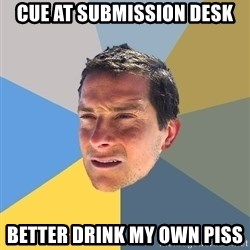 Bear Grylls - cue at submission desk Better drink my own piss
