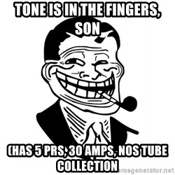 Troll Dad - Tone is in the fingers, son (has 5 PRS, 30 amps, nos tube collection