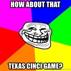 Trollface - How about that Texas Cinci game?