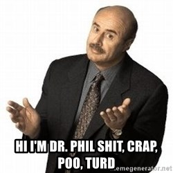 Dr. Phil - hi i'm dr. phil shit, crap, poo, turd