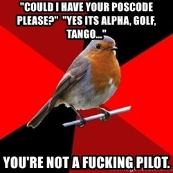 """Retail Robin - """"Could i have your poscode please?""""  """"yes its Alpha, Golf, Tango..."""" You're not a fucking pilot."""