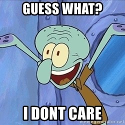 Guess What Squidward - guess what? i dont care