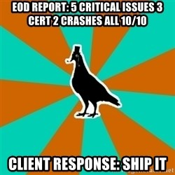 QA Pigeon - EOD Report: 5 critical issues 3 cert 2 crashes all 10/10 CLient response: SHIp it