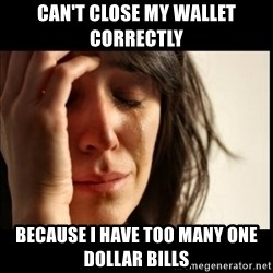 First World Problems - can't close my wallet correctly because I have too many one dollar bills
