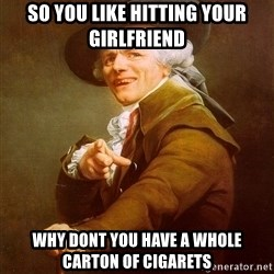 Joseph Ducreux - so you like hitting your girlfriend  why dont you have a whole carton of cigarets