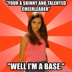 "Jealous Girl - ""your a skinny and talented cheerleader"" ""Well i'm a base."""