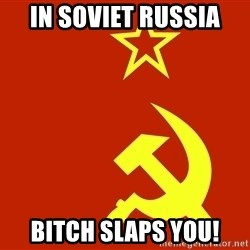 In Soviet Russia - iN sOVIET rUSSIA bitch slaps you!