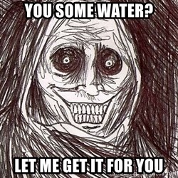 Never alone ghost - you some water? let me get it for you