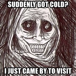 Never alone ghost - suddenly got cold? i just came by to visit