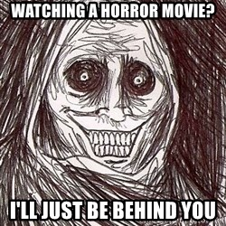 Never alone ghost - watching a horror movie? i'll just be behind you