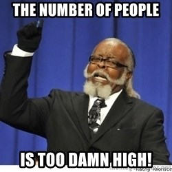 The tolerance is to damn high! - The number of people is too damn high!
