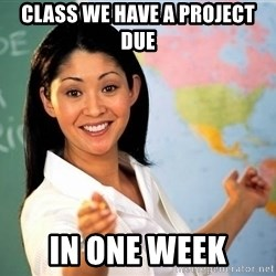 Unhelpful High School Teacher - Class we have a project due in one week