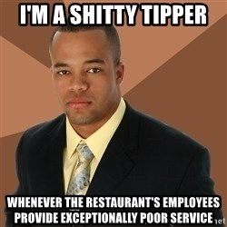 Successful Black Man - I'm a shitty tipper Whenever the restaurant's employees provide exceptionally poor service