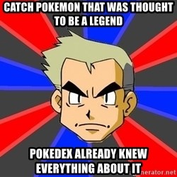 Professor Oak - catch pokemon that was thought to be a legend pokedex already knew everything about it