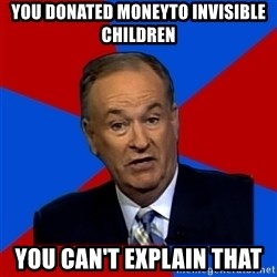 Bill O'Reilly Proves God - YOU DONATED MONEYTO INVISIBLE CHILDREN YOU CAN'T EXPLAIN THAT