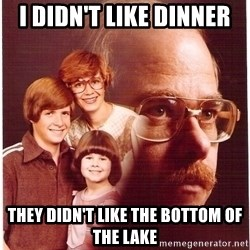 Vengeance Dad - I didn't like dinner they didn't like the bottom of the lake