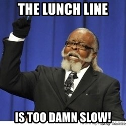 The tolerance is to damn high! - the lunch line is too damn slow!