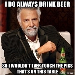 Dos Equis Guy gives advice - I DO ALWAYS DRINK BEER SO I WOULDN'T EVER TOUCH THE PISS THAT'S ON THIS TABLE