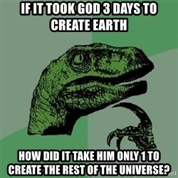 Philosoraptor - if it took god 3 days to create earth how did it take him only 1 to create the rest of the universe?