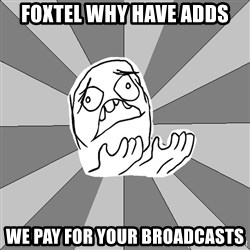 Whyyy??? - Foxtel why have adds we pay for your broadcasts