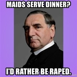 MR. CARSON - Maids serve dinner? I'd rather be raped.