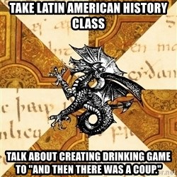 "History Major Heraldic Beast - Take Latin American history class talk about creating drinking game to ""And then there was a coup."""