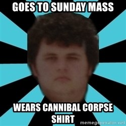 dudemac - goes to sunday mass wears cannibal corpse shirt
