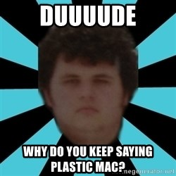 dudemac - duuuude why do you keep saying plastic mac?