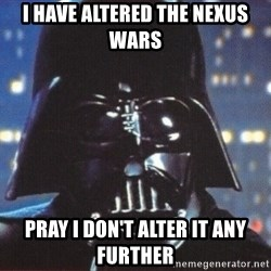 Darth Vader - I HAVE ALTERED THE NEXUS WARS PRAY I DON'T ALTER IT ANY FURTHER
