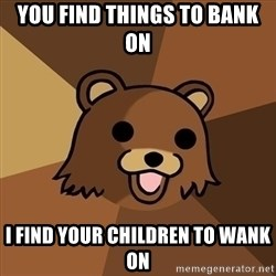 Pedobear - you find things to bank on i find your children to wank on