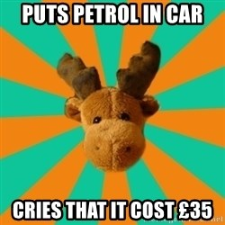 Socially Inept Moose - puts petrol in car cries that it cost £35