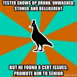 QA Pigeon - tester shows up drunk, unwashed, stoned, and belligerent but he found 8 cert issues, promote him to senior