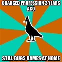QA Pigeon - changed profession 2 years ago still bugs games at home