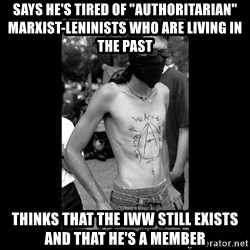 """Self Important Anarchist - Says he's tired of """"authoritarian"""" Marxist-Leninists who are living in the past Thinks that the IWW still exists and that he's a member"""